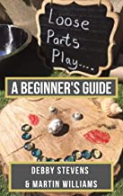 Loose Parts Play - A Beginner`s Guide: A Practical Handbook For Educators And Parents Of Children Aged 0-5