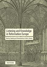 Listening and Knowledge in Reformation Europe: Hearing, Speaking and Remembering in Calvin's Geneva