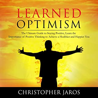 Learned Optimism: The Ultimate Guide to Staying Positive, Learn the Importance of Positive Thinking to Achieve a Healthier...