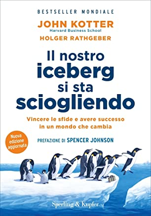 Il nostro iceberg si sta sciogliendo: Vincere le sfide e avere successo in un mondo che cambia