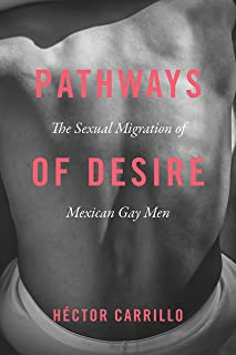Pathways of Desire: The Sexual Migration of Mexican Gay Men