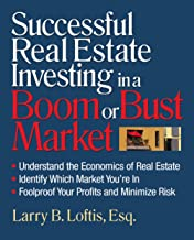Successful Real Estate Investing in a Boom or Bust Market: Understand the Economics of Real Estate, Identify Which Market You're In, Foolproof Your Profits and Minimize Risk