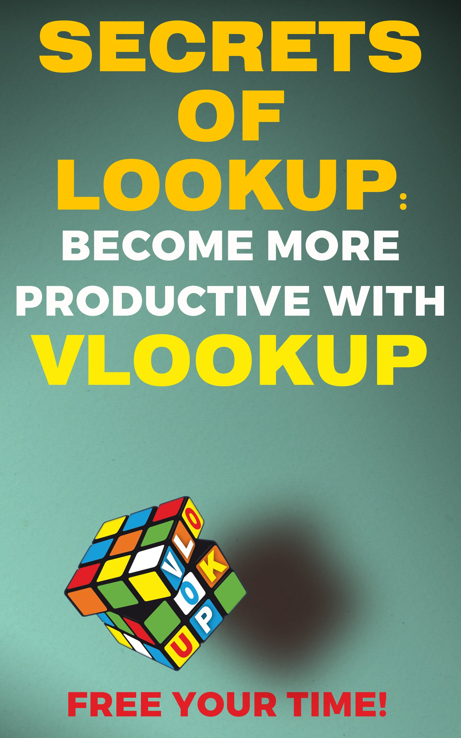 SECRETS OF LOOKUP: BECOME MORE PRODUCTIVE WITH VLOOKUP, FREE YOUR TIME! (Save Your Time With MS Excel! Book 3)