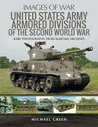 United States Army Armored Divisions of the Second World War: Rare Photographs from Wartime Archives