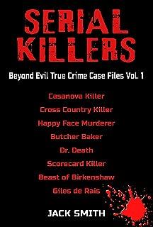 Serial Killers  Beyond Evil True Crime Case Files Vol. 1: Casanova Killer, Cross Country Killer, Butcher Baker, Dr. Death, Scorecard Killer, Beast of Birkenshaw, Happy Face Murderer, Gilles de Rais