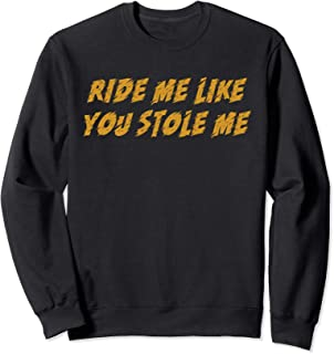Ride Me Like You Stole Me Funny Gift Sweatshirt