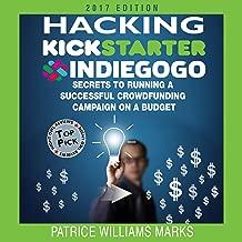 Hacking Kickstarter, Indiegogo (2017 Edition): How to Raise Big Bucks in 30 Days
