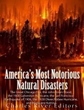 America's Most Notorious Natural Disasters: The Great Chicago Fire, the Johnstown Flood, the Galveston Hurricane, the San Francisco Earthquake of 1906, the Okeechobee Hurricane, and Hurricane Katrina
