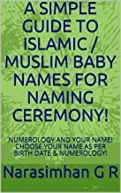 A SIMPLE GUIDE TO ISLAMIC / MUSLIM BABY NAMES FOR NAMING CEREMONY!: NUMEROLOGY AND YOUR NAME! CHOOSE YOUR NAME AS PER BIRTH DATE & NUMEROLOGY! (Numerology and Baby Names Book 3)