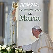 Las enseñanzas de María [The Teachings of Mary]: Escrito por el Papa Francisco [Written by Pope Francis]