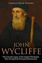 John Wycliffe: The Life and Legacy of the English Theologian Who Preceded the Protestant Reformation Kindle Edition