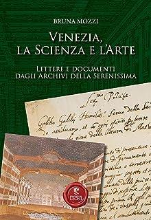 Venezia, la scienza e l'arte. Lettere e documenti dagli Archivi della Serenissima (Storia)