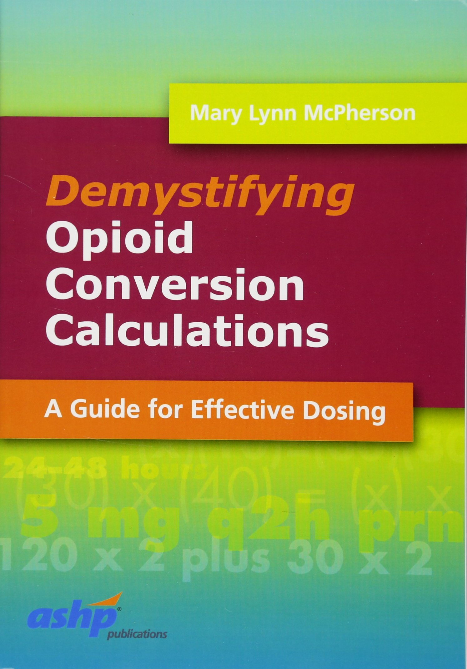 Download Demystifying Opioid Conversion Calculations: A Guide for Effective Dosing (McPherson, Demystifying Opioid Conversion Calcu...