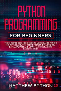 python programming for beginners: The simplified beginner's guide to learn basics Python computer language, coding project, data science, data analytics and learn machine learning. Exercises inside.