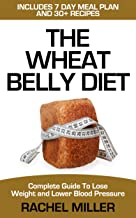 Wheat Belly Diet: Complete Guide to Lose Weight and Lower Blood Pressure (Weight Loss Book 3)
