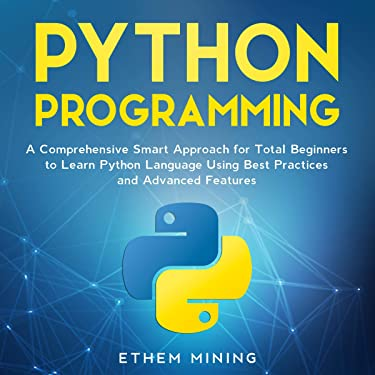 Python Programming: A Comprehensive Smart Approach for Total Beginners to Learn Python Language Using Best Practices and Advanced Features