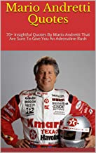 Mario Andretti Quotes: 70+ Insightful Quotes By Mario Andretti That Are Sure To Give You An Adrenaline Rush (English Edition)