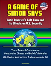 A Game of Simon Says: Latin America's Left Turn and Its Effects on U.S. Security - Trend Toward Communism, Venezuela's Chavez and Bolivia's Morales, LAC, Mexico, Need for Fairer Trade Agreements, Aid