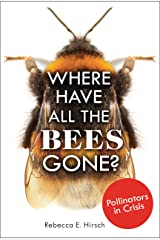Where Have All the Bees Gone?: Pollinators in Crisis Kindle Edition