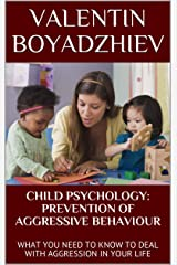 CHILD PSYCHOLOGY: PREVENTION OF AGGRESSIVE BEHAVIOUR: WHAT YOU NEED TO KNOW TO DEAL WITH AGGRESSION IN YOUR LIFE Kindle Edition