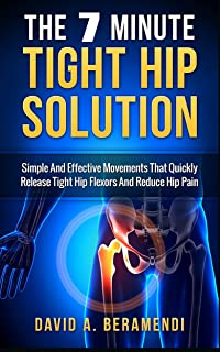 Tight Hip Flexors: The 7 Minute Tight Hip Solution:Simple and Effective Movements That Quickly Release Tight Hip Flexors And Reduce Hip Pain (Hip replacement ... mobility exercises, hip flexor exericises)