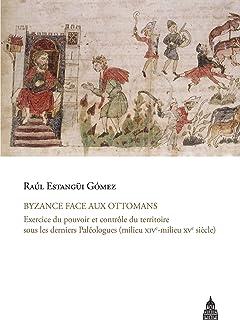 Byzance face aux ottomans: Exercice du pouvoir et contrôle du territoire sous les derniers Paléologues (milieu XIVe-milieu XVesiècle) (French Edition)