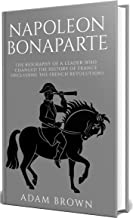 Napoleon Bonaparte: The Biography of a Leader Who Changed the History of France (Including the French Revolution)