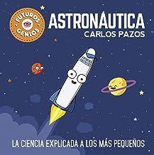Futuros genios de la Astronáutica: La ciencia explicada a los más pequeños / Future Astronautics Geniuses. Science Explained to the Little Ones (Spanish Edition)