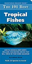 The 101 Best Tropical Fishes: How to Choose & Keep Hardy, Brilliant, Fascinating..