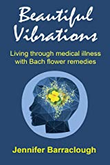 Beautiful Vibrations: Living through medical illness with Bach flower remedies Kindle Edition
