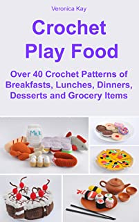 Crochet Play Food. Over 40 Crochet Patterns of Breakfasts, Lunches, Dinners, Desserts and Grocery Items