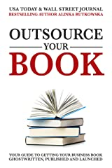 Outsource Your Book: Your Guide to Getting Your Business Book Ghostwritten, Published and Launched Kindle Edition