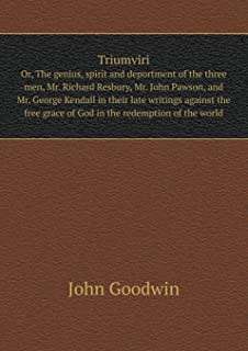 Triumviri Or, the Genius, Spirit and Deportment of the Three Men, Mr. Richard Resbury, Mr. John Pawson, and Mr. George Kendall in Their Late Writings Against the Free Grace of God in the Redemption of the World