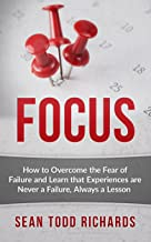 Focus: How to Overcome the Fear of Failure and Learn that Experiences are Never a Failure, Always a Lesson (15 Minute Guide Book 2)