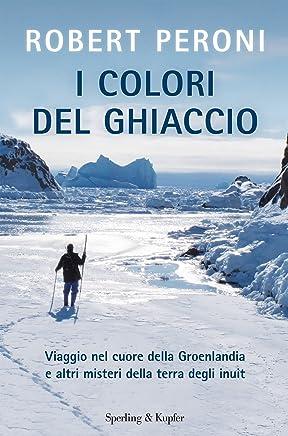 I colori del ghiaccio: Viaggio nel cuore della Groenlandia e altri misteri della terra degli inuit