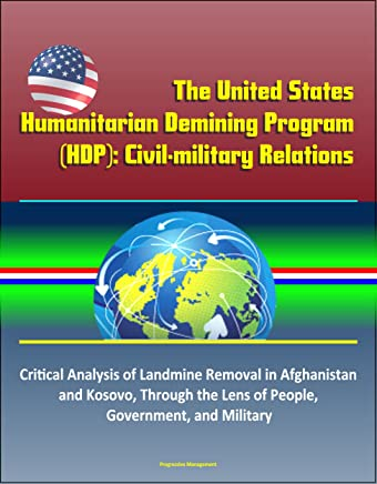 The United States Humanitarian Demining Program (HDP): Civil-military Relations – Critical Analysis of Landmine Removal in Afghanistan and Kosovo, Through the Lens of People, Government, and Military