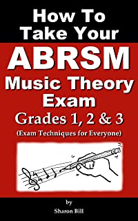 How To Take Your ABRSM Music Theory Exam Grades 1, 2 & 3: Exam Techniques For Everyone