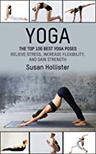 Yoga: The Top 100 Best Yoga Poses: Relieve Stress, Increase Flexibility, and Gain Strength (Yoga Postures Poses Exercises ...
