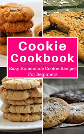 Cookie Cookbook: Easy Homemade Cookie Recipes For Beginners (Baking Cookbook Book 1)