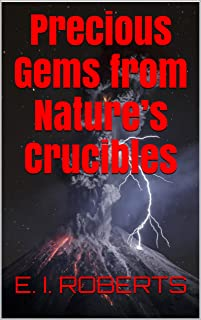 Precious Gems from Nature's Crucibles: Nature is the Master Alchemist & Energy is Her Philosopher's Stone : A Scientific Look at Gemstones