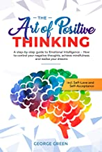The Art of Positive Thinking : A step-by-step guide to Emotional Intelligence - How to control your negative thoughts, ach...