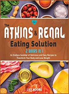 The Atkins and Renal Eating Solution: An Endless Summer of Delicious and Easy Recipes to Transform Your Body and Lose Weight