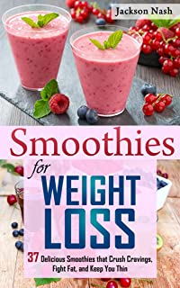 Smoothies for Weight Loss: 37 Delicious Smoothies That Crush Cravings, Fight Fat, And Keep You Thin (Smoothie Recipes - Gr...