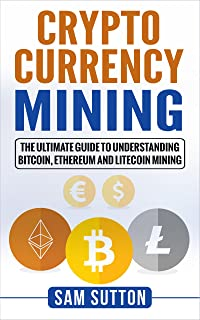Cryptocurrency Mining: The Ultimate Guide to Understanding Bitcoin, Ethereum, and Litecoin Minin