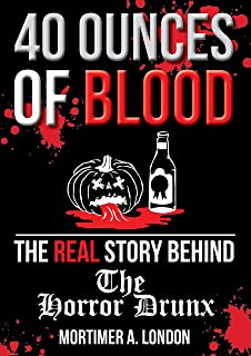 40 Ounces of Blood: The Real Story Behind The Horror Drunx: As Told By Mortimer A. London - For Horror Film Fans and Anti-Remakes Advocates