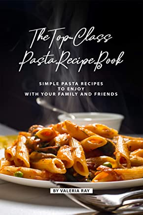 The Top-Class Pasta Recipe Book: Simple Pasta Recipes to Enjoy with Your Family and Friends