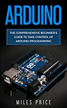 Arduino: The Comprehensive Beginner's Guide to Take Control of Arduino Programming