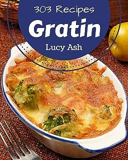 303 Gratin Recipes: A Gratin Cookbook for All Generation
