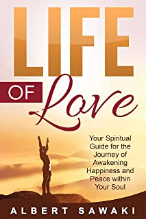 Life of Love: Your Spiritual Guide for the Journey of Awakening Happiness and Peace within Your Soul (Peace, Tranquility, Religion, Wisdom, Depression, ... Hindu, Buddhism, Path, Taoism Book 1)