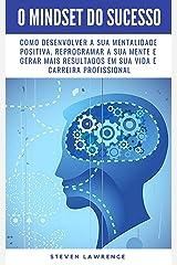 O Mindset Do Sucesso: Como Desenvolver A Sua Mentalidade Positiva, Reprogramar A Sua Mente E Gerar Mais Resultados Em Sua Vida E Carreira Profissional eBook Kindle